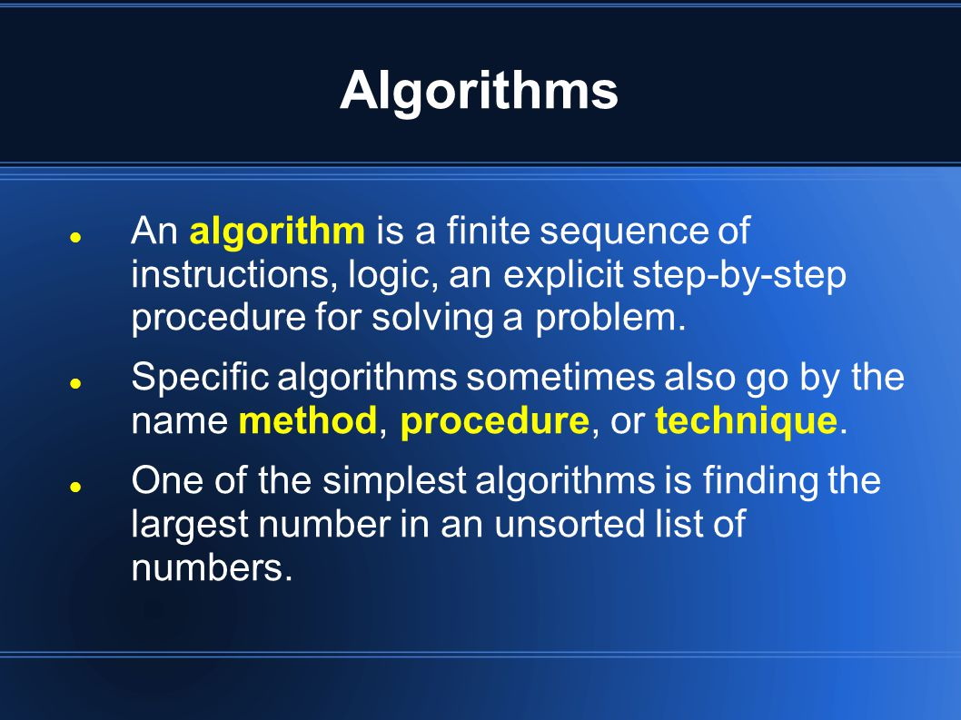 Algorithms An algorithm is a finite sequence of instructions, logic, an explicit step-by-step procedure for solving a problem.