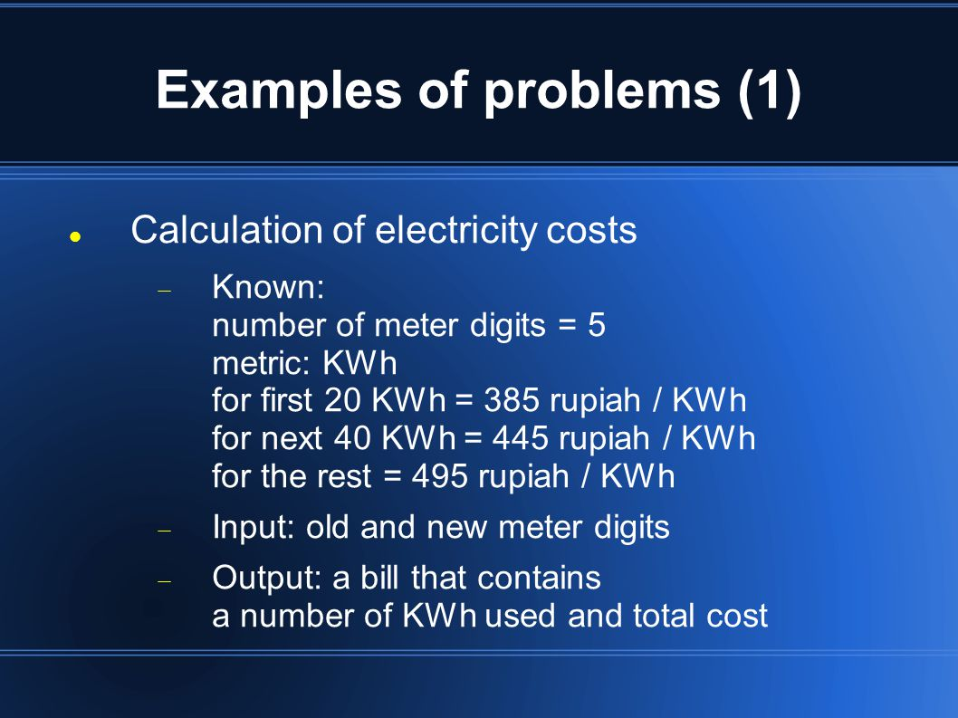 Examples of problems (1) Calculation of electricity costs  Known: number of meter digits = 5 metric: KWh for first 20 KWh = 385 rupiah / KWh for next 40 KWh = 445 rupiah / KWh for the rest = 495 rupiah / KWh  Input: old and new meter digits  Output: a bill that contains a number of KWh used and total cost
