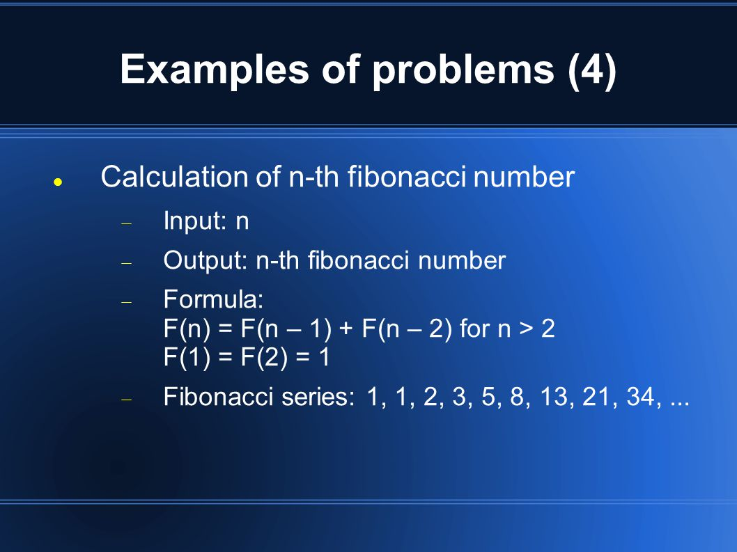 Examples of problems (4) Calculation of n-th fibonacci number  Input: n  Output: n-th fibonacci number  Formula: F(n) = F(n – 1) + F(n – 2) for n > 2 F(1) = F(2) = 1  Fibonacci series: 1, 1, 2, 3, 5, 8, 13, 21, 34,...