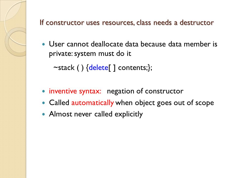 If constructor uses resources, class needs a destructor User cannot deallocate data because data member is private: system must do it ~stack ( ) {delete[ ] contents;}; inventive syntax: negation of constructor Called automatically when object goes out of scope Almost never called explicitly