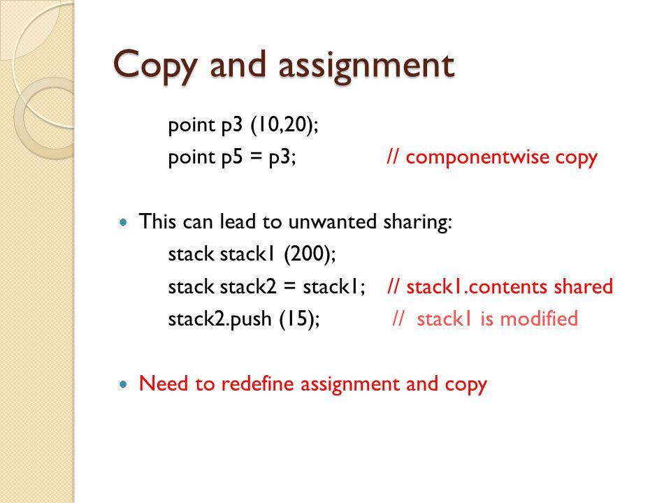 Copy and assignment point p3 (10,20); point p5 = p3; // componentwise copy This can lead to unwanted sharing: stack stack1 (200); stack stack2 = stack1; // stack1.contents shared stack2.push (15); // stack1 is modified Need to redefine assignment and copy