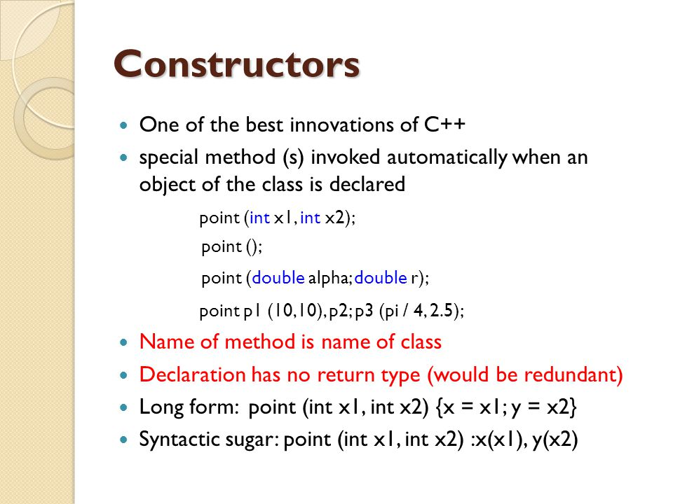 Constructors One of the best innovations of C++ special method (s) invoked automatically when an object of the class is declared point (int x1, int x2
