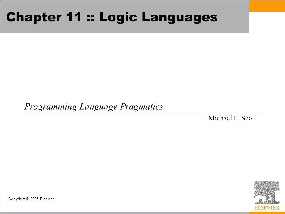 Copyright © 2005 Elsevier Chapter 11 :: Logic Languages Programming Language Pragmatics Michael L. Scott