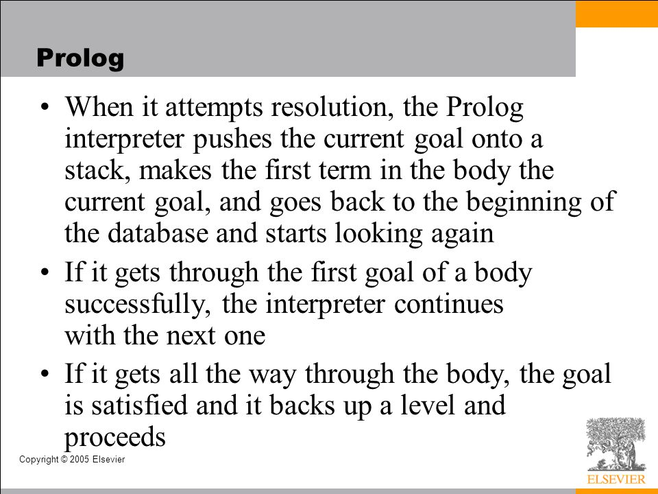 Copyright © 2005 Elsevier Prolog When it attempts resolution, the Prolog interpreter pushes the current goal onto a stack, makes the first term in the