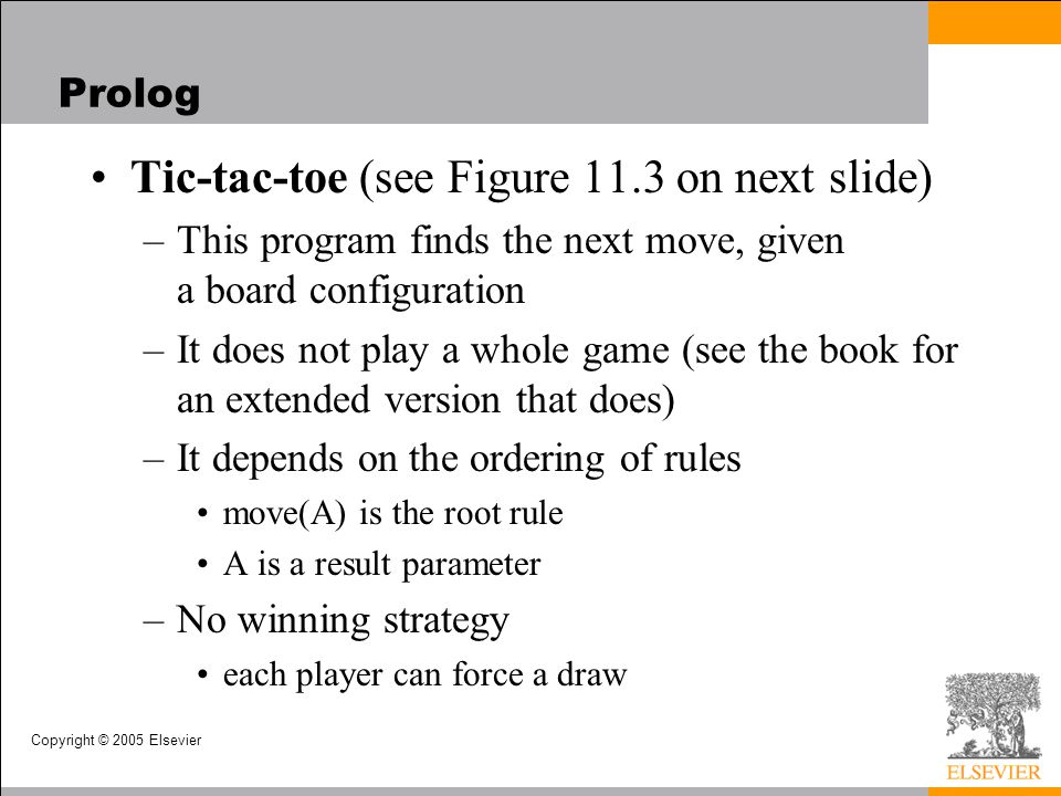Copyright © 2005 Elsevier Prolog Tic-tac-toe (see Figure 11.3 on next slide) –This program finds the next move, given a board configuration –It does n