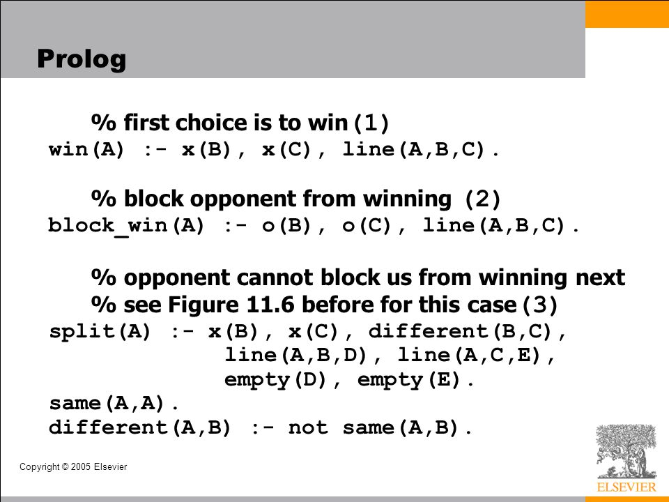 Copyright © 2005 Elsevier Prolog % first choice is to win (1) win(A) :- x(B), x(C), line(A,B,C). % block opponent from winning (2) block_win(A) :- o(B