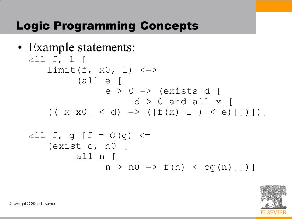 Copyright © 2005 Elsevier Logic Programming Concepts Example statements: all f, l [ limit(f, x0, l) (all e [ e > 0 => (exists d [ d > 0 and all x [ ((