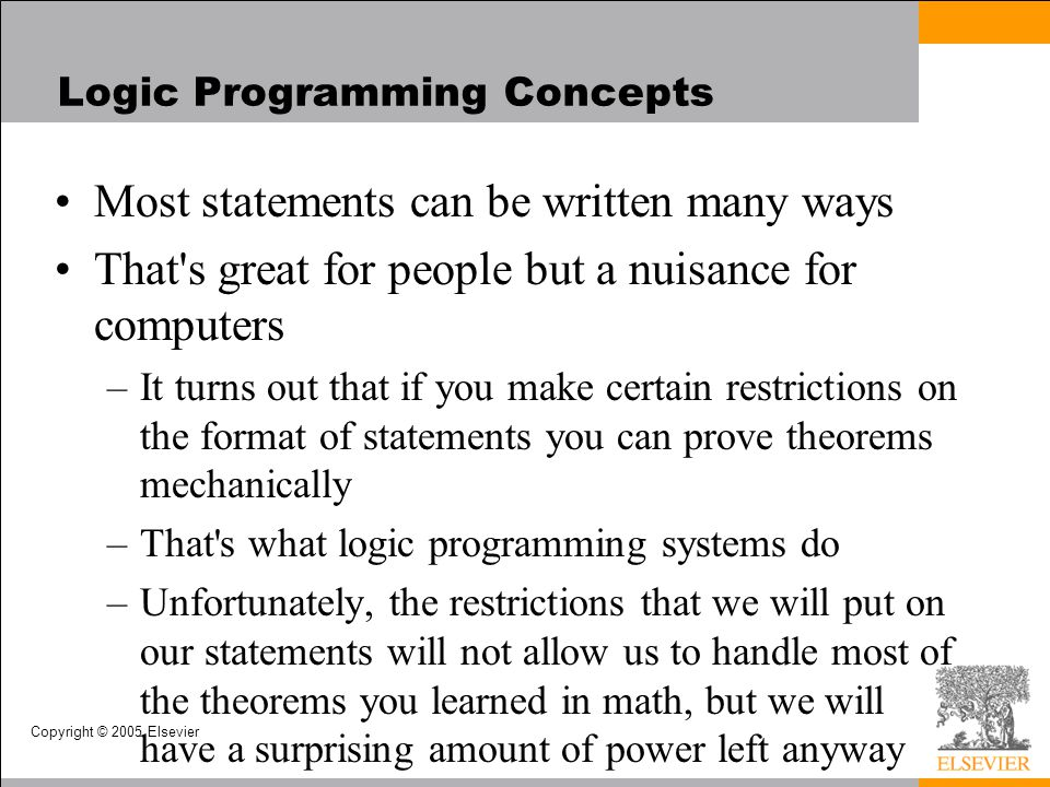 Copyright © 2005 Elsevier Logic Programming Concepts Most statements can be written many ways That's great for people but a nuisance for computers –It