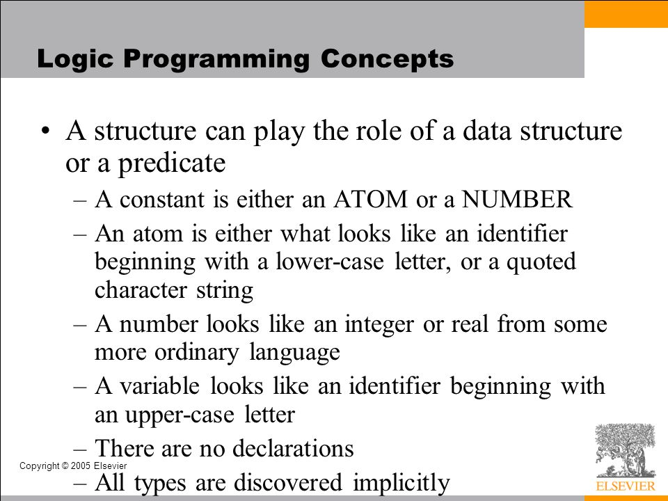 Copyright © 2005 Elsevier Logic Programming Concepts A structure can play the role of a data structure or a predicate –A constant is either an ATOM or