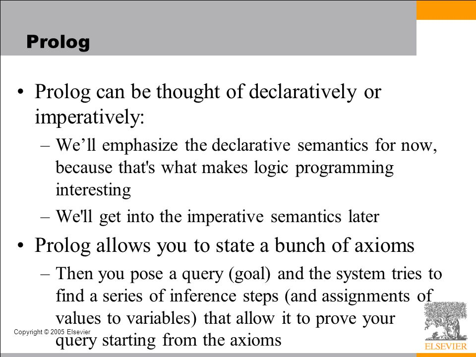 Copyright © 2005 Elsevier Prolog Prolog can be thought of declaratively or imperatively: –We'll emphasize the declarative semantics for now, because t