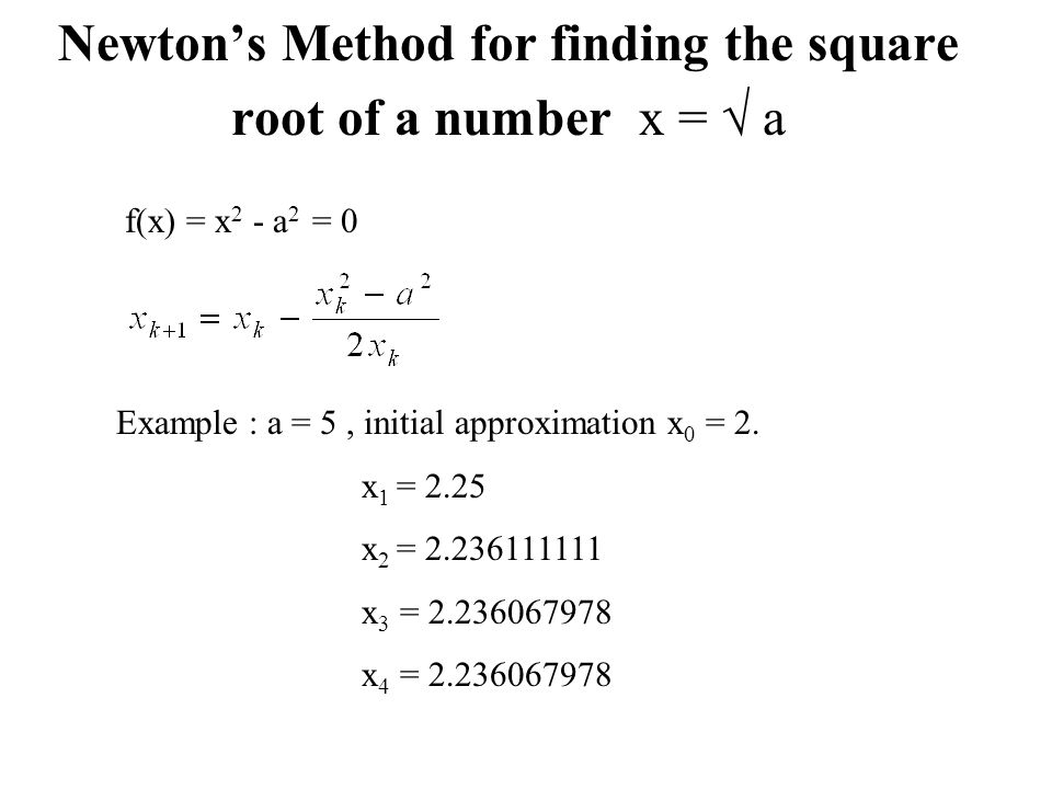 Newton's Method for finding the square root of a number x =  a Example : a = 5, initial approximation x 0 = 2.