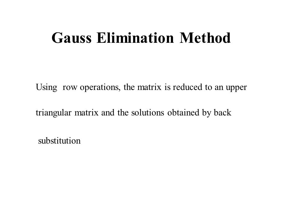 Gauss Elimination Method Using row operations, the matrix is reduced to an upper triangular matrix and the solutions obtained by back substitution