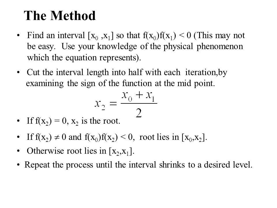 The Method Find an interval [x 0,x 1 ] so that f(x 0 )f(x 1 ) < 0 (This may not be easy.