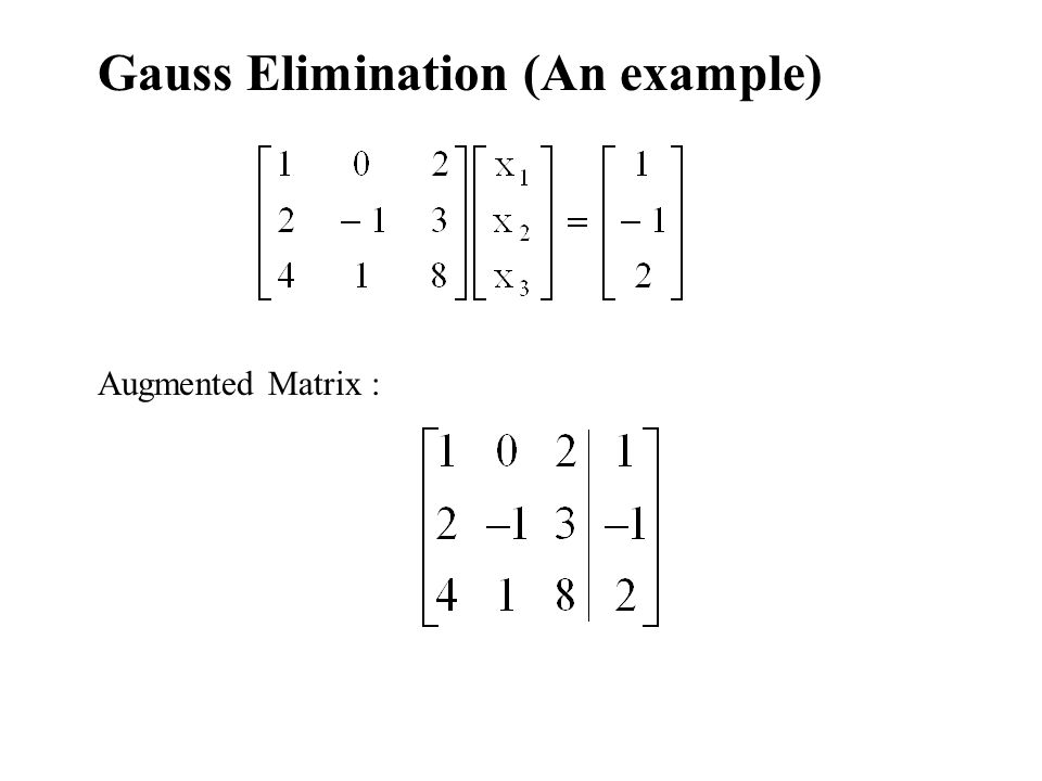 Gauss Elimination (An example) Augmented Matrix :