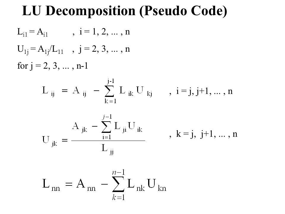 LU Decomposition (Pseudo Code) L i1 = A i1, i = 1, 2,..., n U 1j = A 1j /L 11, j = 2, 3,..., n for j = 2, 3,..., n-1, i = j, j+1,..., n, k = j, j+1,..