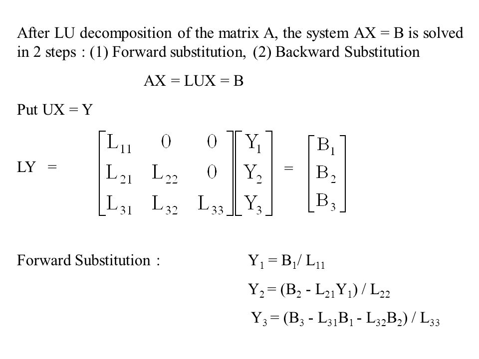 After LU decomposition of the matrix A, the system AX = B is solved in 2 steps : (1) Forward substitution, (2) Backward Substitution AX = LUX = B Put UX = Y LY = = Forward Substitution : Y 1 = B 1 / L 11 Y 2 = (B 2 - L 21 Y 1 ) / L 22 Y 3 = (B 3 - L 31 B 1 - L 32 B 2 ) / L 33