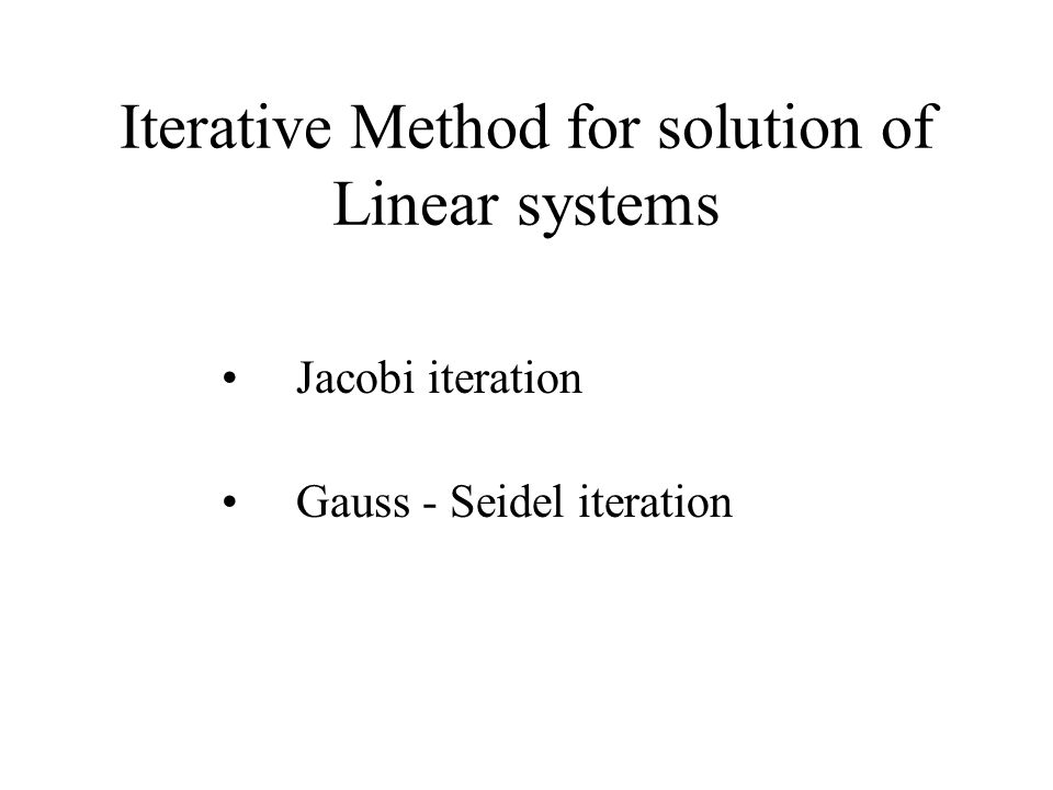 Iterative Method for solution of Linear systems Jacobi iteration Gauss - Seidel iteration