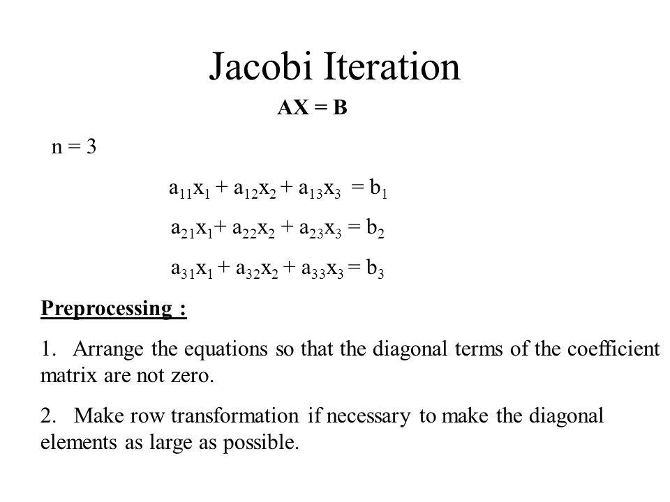 Jacobi Iteration AX = B n = 3 a 11 x 1 + a 12 x 2 + a 13 x 3 = b 1 a 21 x 1 + a 22 x 2 + a 23 x 3 = b 2 a 31 x 1 + a 32 x 2 + a 33 x 3 = b 3 Preproces