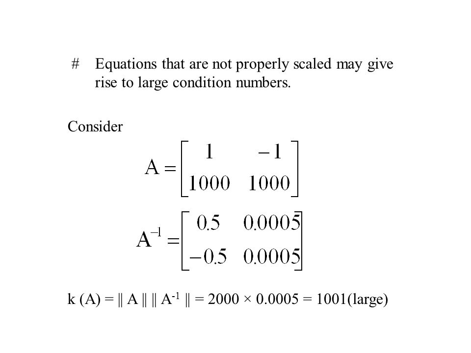  Equations that are not properly scaled may give rise to large condition numbers.