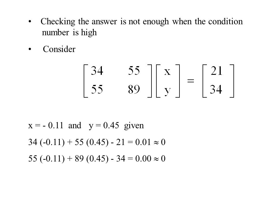 Checking the answer is not enough when the condition number is high Consider x = - 0.11 and y = 0.45 given 34 (-0.11) + 55 (0.45) - 21 = 0.01  0 55 (-0.11) + 89 (0.45) - 34 = 0.00  0