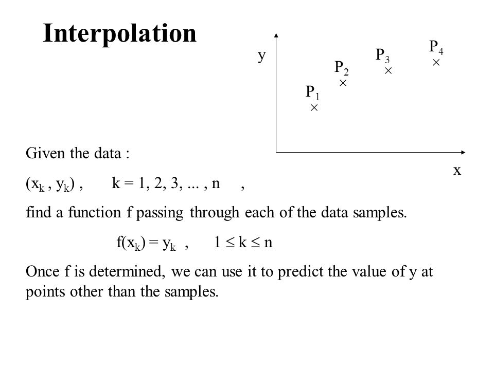 Interpolation × × × P1P1 P2P2 P3P3 P4P4 y x Given the data : (x k, y k ), k = 1, 2, 3,..., n, find a function f passing through each of the data samples.