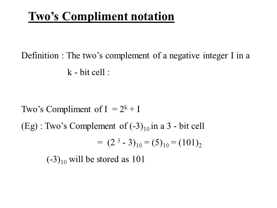 Two's Compliment notation Definition : The two's complement of a negative integer I in a k - bit cell : Two's Compliment of I = 2 k + I (Eg) : Two's Complement of (-3) 10 in a 3 - bit cell = (2 3 - 3) 10 = (5) 10 = (101) 2 (-3) 10 will be stored as 101