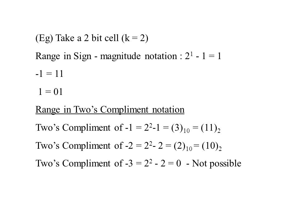 (Eg) Take a 2 bit cell (k = 2) Range in Sign - magnitude notation : 2 1 - 1 = 1 -1 = 11 1 = 01 Range in Two's Compliment notation Two's Compliment of -1 = 2 2 -1 = (3) 10 = (11) 2 Two's Compliment of -2 = 2 2 - 2 = (2) 10 = (10) 2 Two's Compliment of -3 = 2 2 - 2 = 0 - Not possible