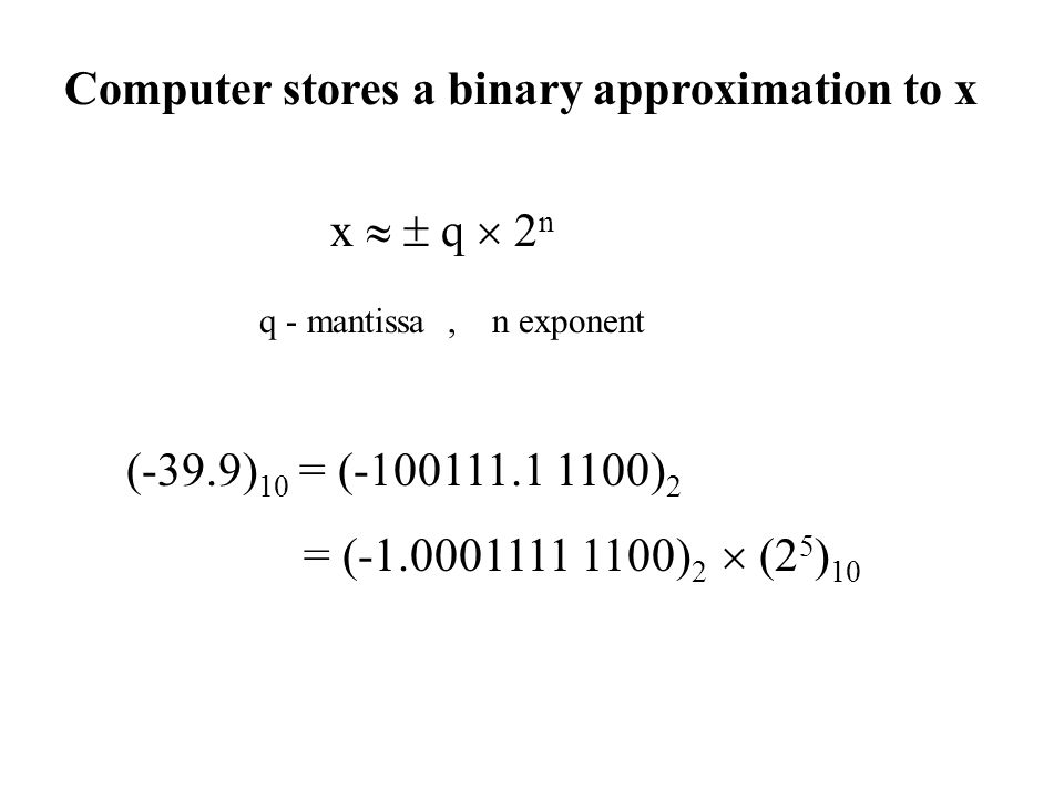 Computer stores a binary approximation to x x   q  2 n q - mantissa, n exponent (-39.9) 10 = (-100111.1 1100) 2 = (-1.0001111 1100) 2  (2 5 ) 10