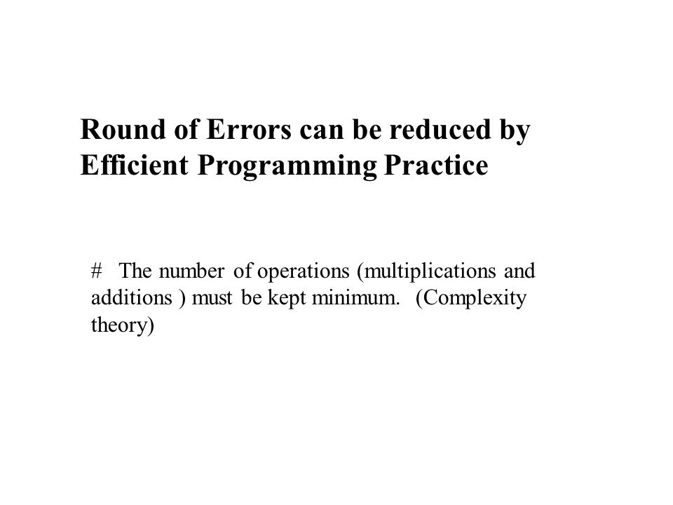 Round of Errors can be reduced by Efficient Programming Practice # The number of operations (multiplications and additions ) must be kept minimum.