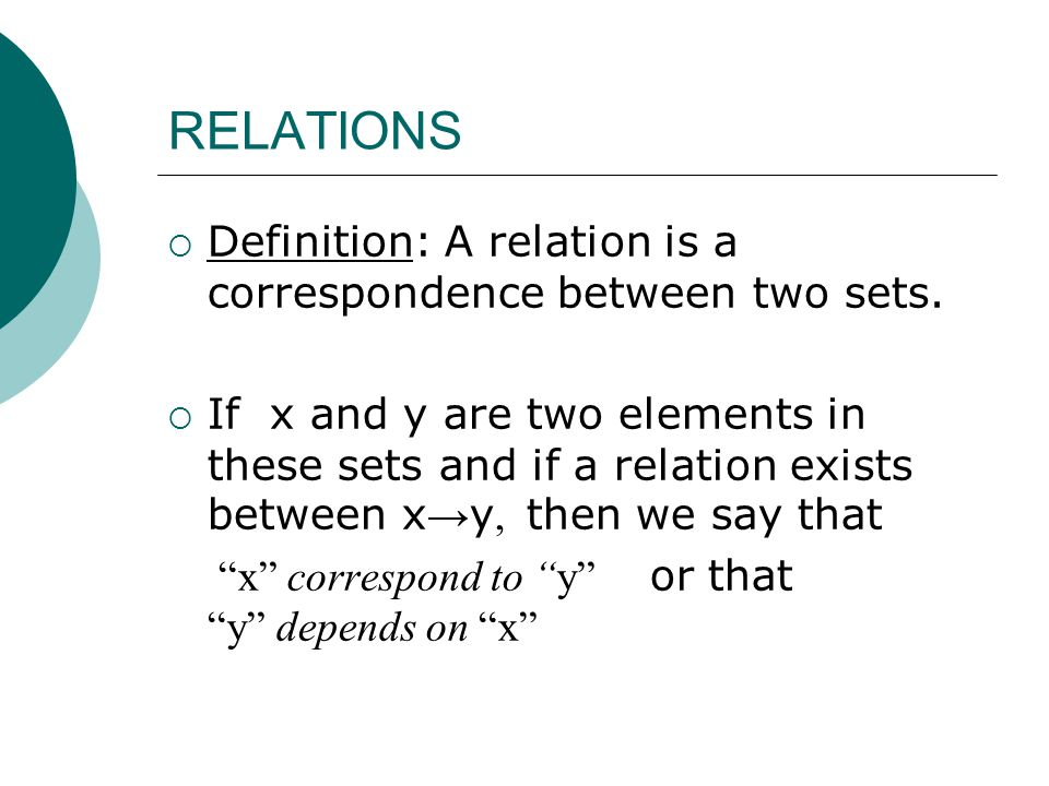 RELATIONS  Definition: A relation is a correspondence between two sets.  If x and y are two elements in these sets and if a relation exists between