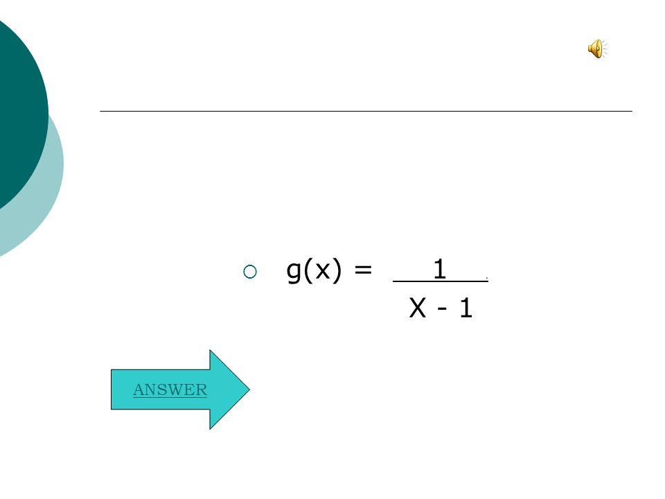  g(x) = 1. X - 1 ANSWER