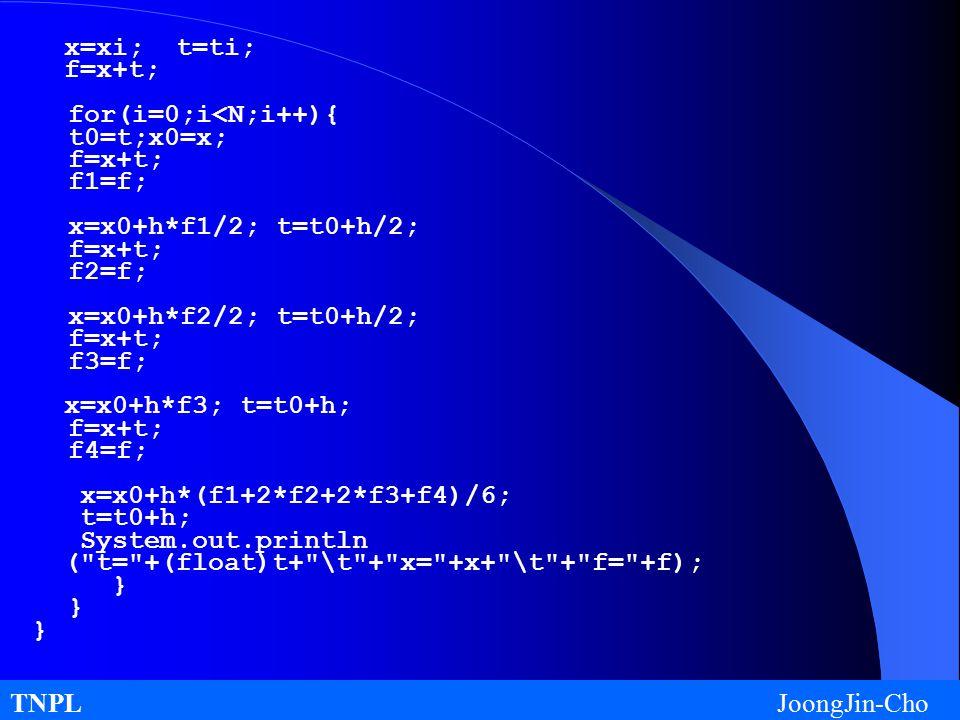 TNPL JoongJin-Cho x=xi; t=ti; f=x+t; for(i=0;i<N;i++){ t0=t;x0=x; f=x+t; f1=f; x=x0+h*f1/2; t=t0+h/2; f=x+t; f2=f; x=x0+h*f2/2; t=t0+h/2; f=x+t; f3=f; x=x0+h*f3; t=t0+h; f=x+t; f4=f; x=x0+h*(f1+2*f2+2*f3+f4)/6; t=t0+h; System.out.println ( t= +(float)t+ \t + x= +x+ \t + f= +f); }