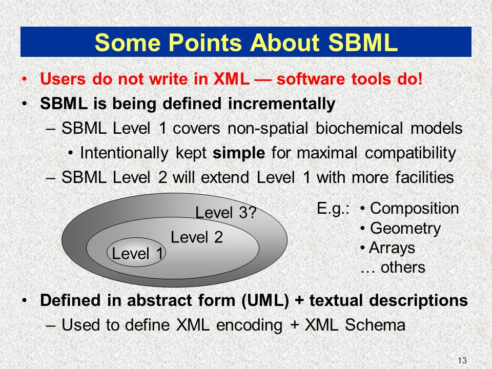 13 Some Points About SBML Users do not write in XML — software tools do.
