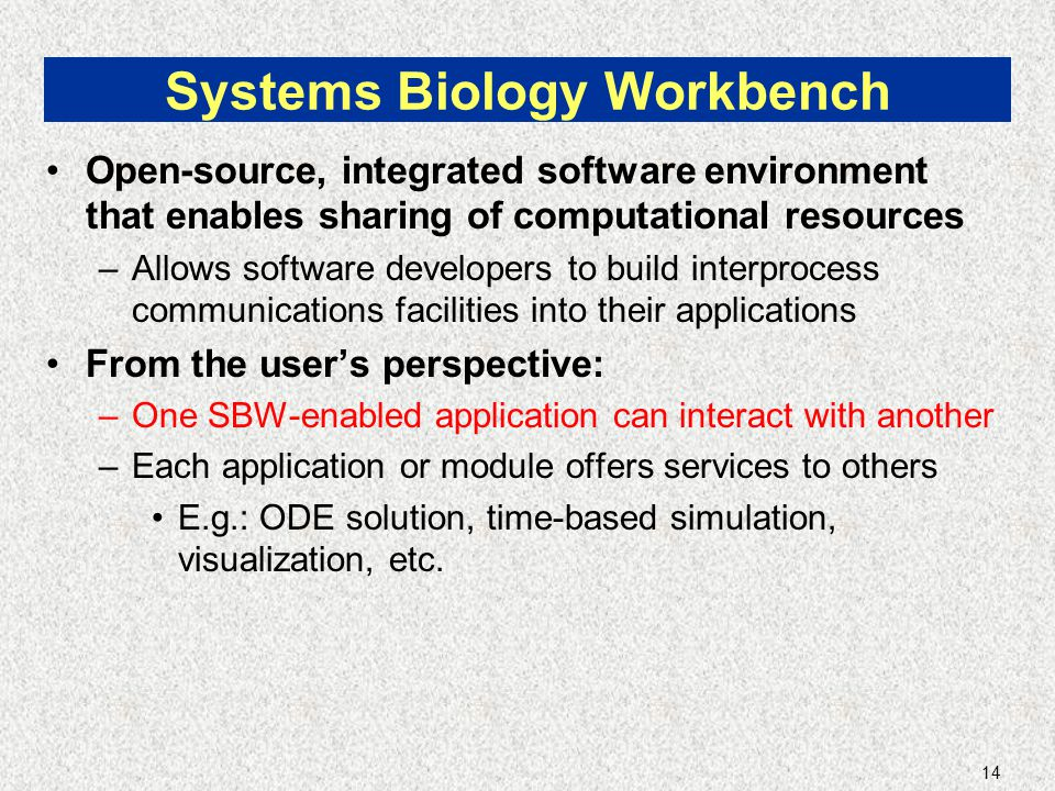 14 Systems Biology Workbench Open-source, integrated software environment that enables sharing of computational resources –Allows software developers