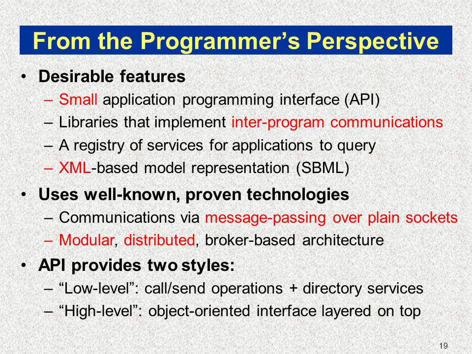 19 From the Programmer's Perspective Desirable features –Small application programming interface (API) –Libraries that implement inter-program communications –A registry of services for applications to query –XML-based model representation (SBML) Uses well-known, proven technologies –Communications via message-passing over plain sockets –Modular, distributed, broker-based architecture API provides two styles: – Low-level : call/send operations + directory services – High-level : object-oriented interface layered on top