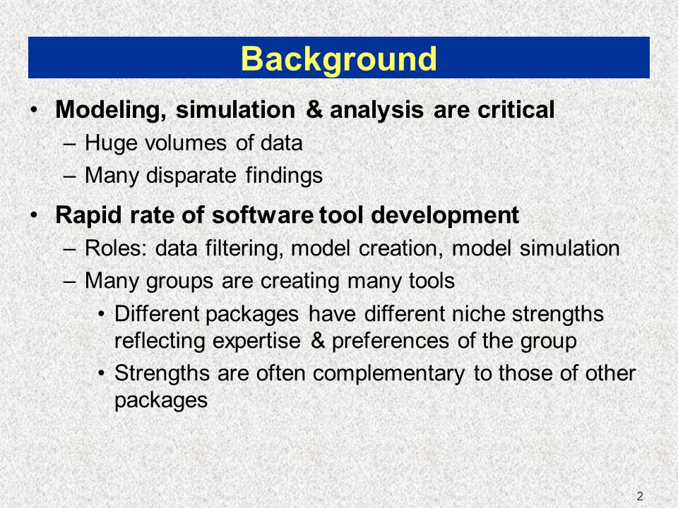 2 Background Modeling, simulation & analysis are critical –Huge volumes of data –Many disparate findings Rapid rate of software tool development –Roles: data filtering, model creation, model simulation –Many groups are creating many tools Different packages have different niche strengths reflecting expertise & preferences of the group Strengths are often complementary to those of other packages