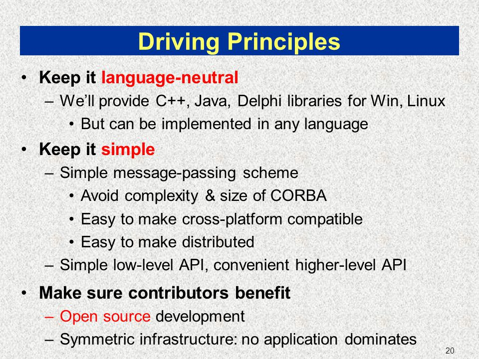 20 Driving Principles Keep it language-neutral –We'll provide C++, Java, Delphi libraries for Win, Linux But can be implemented in any language Keep it simple –Simple message-passing scheme Avoid complexity & size of CORBA Easy to make cross-platform compatible Easy to make distributed –Simple low-level API, convenient higher-level API Make sure contributors benefit –Open source development –Symmetric infrastructure: no application dominates
