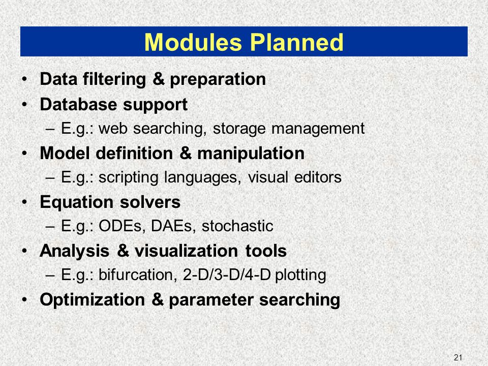 21 Modules Planned Data filtering & preparation Database support –E.g.: web searching, storage management Model definition & manipulation –E.g.: scrip