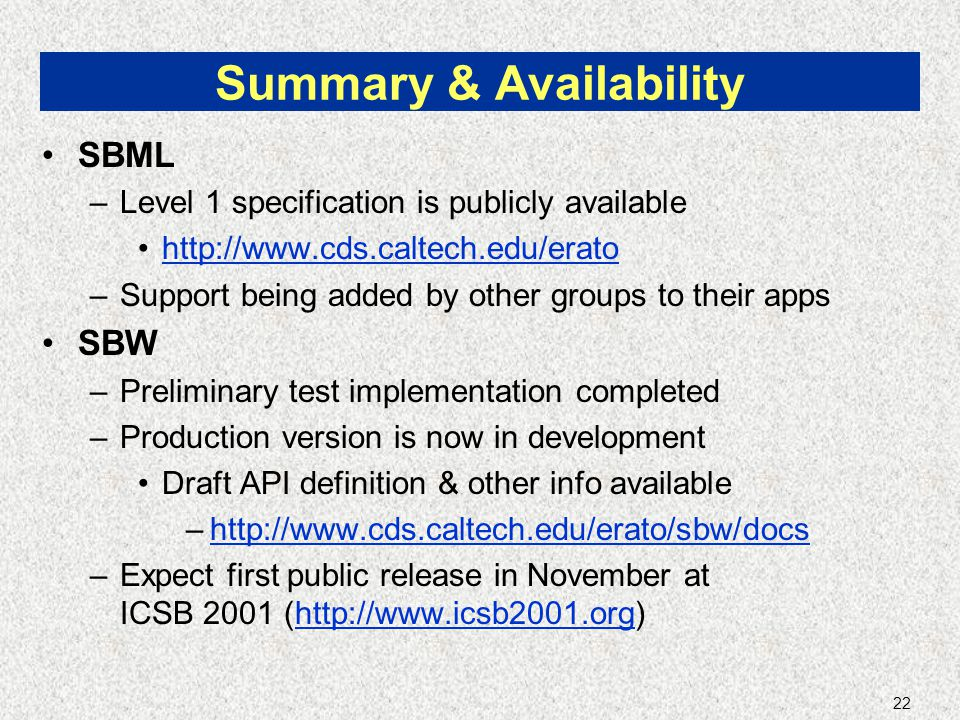 22 Summary & Availability SBML –Level 1 specification is publicly available http://www.cds.caltech.edu/erato –Support being added by other groups to their apps SBW –Preliminary test implementation completed –Production version is now in development Draft API definition & other info available –http://www.cds.caltech.edu/erato/sbw/docshttp://www.cds.caltech.edu/erato/sbw/docs –Expect first public release in November at ICSB 2001 (http://www.icsb2001.org)http://www.icsb2001.org
