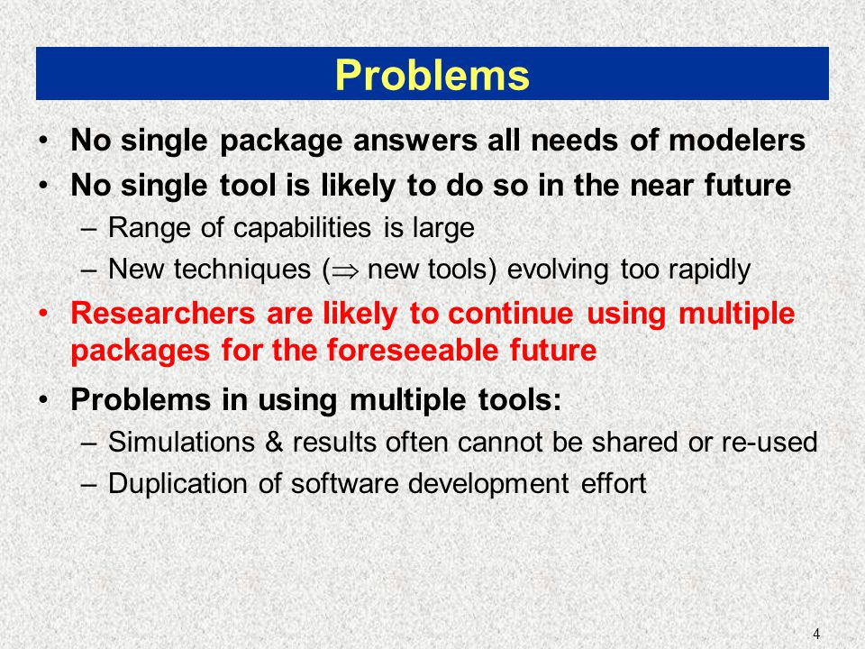 4 Problems No single package answers all needs of modelers No single tool is likely to do so in the near future –Range of capabilities is large –New techniques (  new tools) evolving too rapidly Researchers are likely to continue using multiple packages for the foreseeable future Problems in using multiple tools: –Simulations & results often cannot be shared or re-used –Duplication of software development effort
