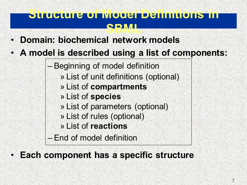 7 Domain: biochemical network models A model is described using a list of components: –Beginning of model definition »List of unit definitions (optional) »List of compartments »List of species »List of parameters (optional) »List of rules (optional) »List of reactions –End of model definition Each component has a specific structure Structure of Model Definitions in SBML