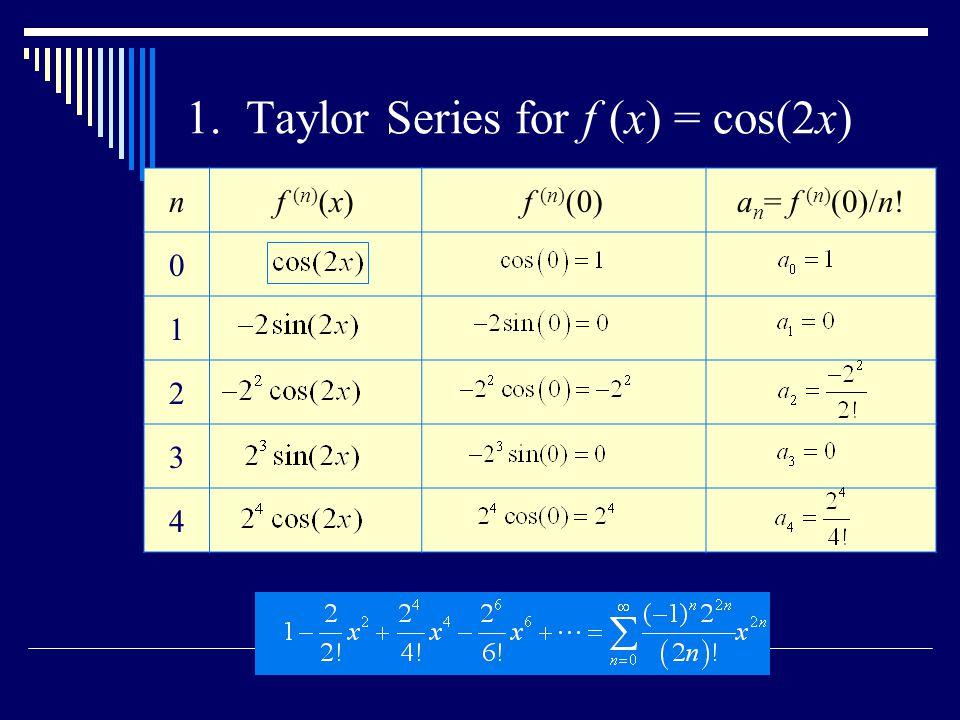 1. Taylor Series for f (x) = cos(2x) nf (n) (x)f (n) (0)a n = f (n) (0)/n! 0 1 2 3 4