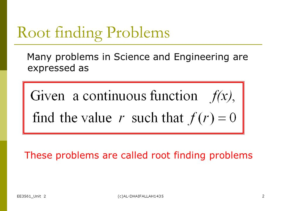 EE3561_Unit 2(c)AL-DHAIFALLAH14352 Root finding Problems Many problems in Science and Engineering are expressed as These problems are called root find