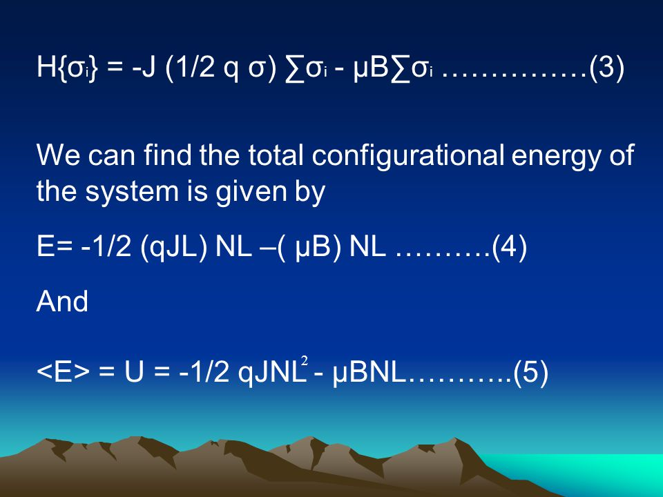 H{σ i } = -J (1/2 q σ) ∑σ i - µB∑σ i ……………(3) We can find the total configurational energy of the system is given by E= -1/2 (qJL) NL –( µB) NL ……….(4) And = U = -1/2 qJNL - µBNL………..(5) 2