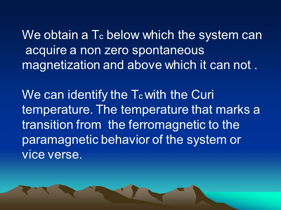 We obtain a T c below which the system can acquire a non zero spontaneous magnetization and above which it can not.