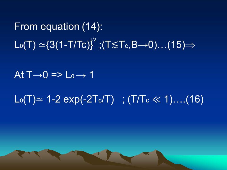 From equation (14):  L 0 (T) ≃ {3(1-T/Tc)} ;(T ≲ T c,B→0)…(15) At T→0 => L 0 → 1 L 0 (T) ≃ 1-2 exp(-2T c /T) ; (T/T c ≪ 1)….(16) 1/2