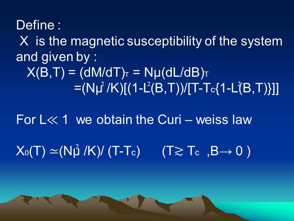 Define : X is the magnetic susceptibility of the system and given by : X(B,T) = (dM/dT) T = Nµ(dL/dB) T =(Nµ /K)[(1-L(B,T))/[T-T c {1-L(B,T)}]] For L ≪ 1 we obtain the Curi – weiss law X 0 (T) ≃ (Nµ /K)/ (T-T c ) (T ≳ T c,B→ 0 ) 222 2