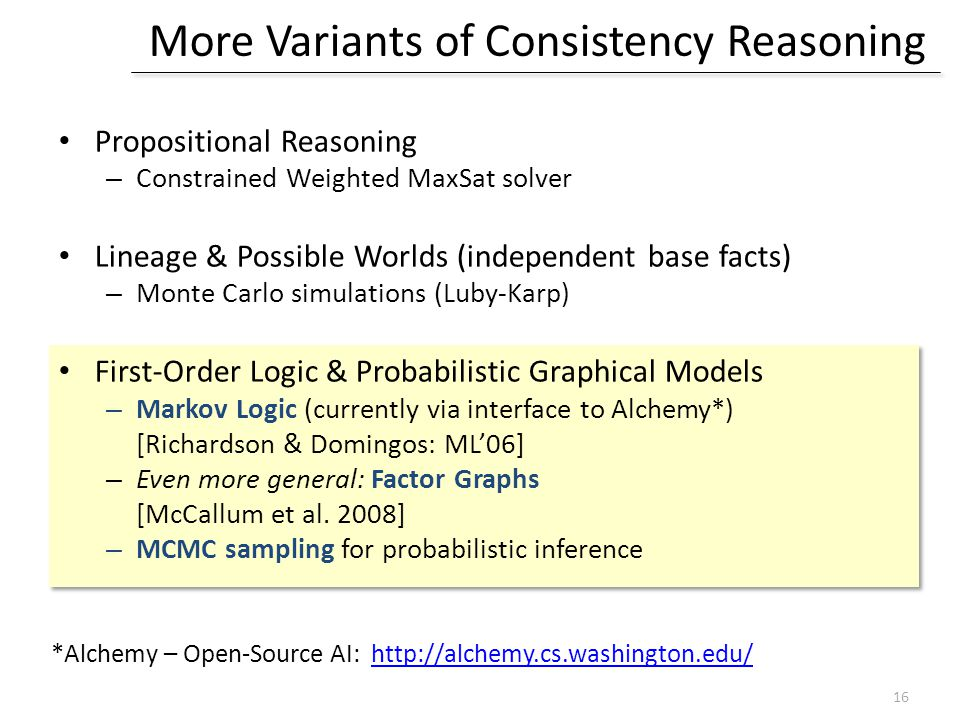 More Variants of Consistency Reasoning Propositional Reasoning – Constrained Weighted MaxSat solver Lineage & Possible Worlds (independent base facts) – Monte Carlo simulations (Luby-Karp) First-Order Logic & Probabilistic Graphical Models – Markov Logic (currently via interface to Alchemy*) [Richardson & Domingos: ML'06] – Even more general: Factor Graphs [McCallum et al.