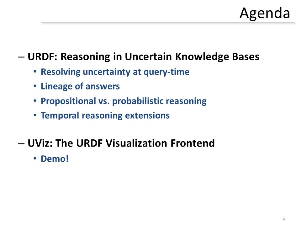 Agenda – URDF: Reasoning in Uncertain Knowledge Bases Resolving uncertainty at query-time Lineage of answers Propositional vs.