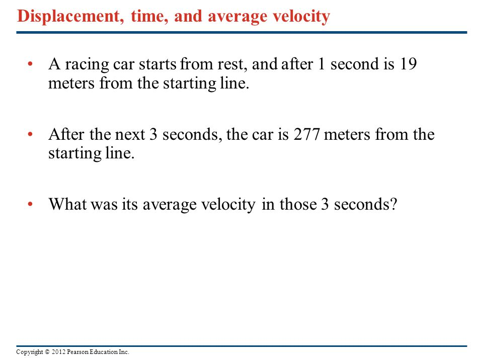 Copyright © 2012 Pearson Education Inc. Displacement, time, and average velocity A racing car starts from rest, and after 1 second is 19 meters from t